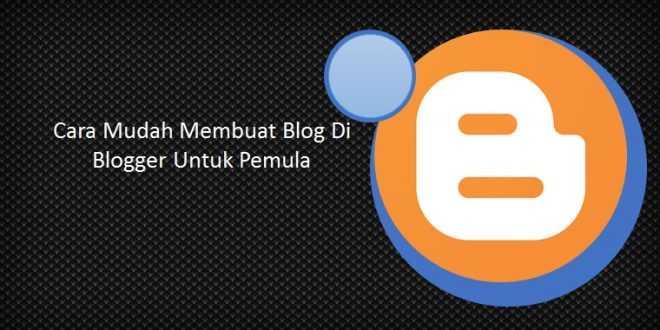Cara Mudah Membuat Blog Di Blogger Untuk Pemula