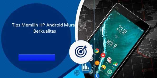 Tips Memilih HP Android Murah Berkualitas